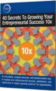 40 Secrets To Growing Your Entrepreneurial Success 10x – Value $40