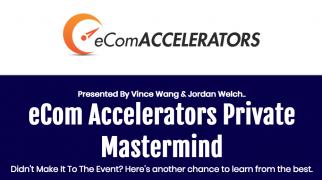Vince Wang & Jordan Welch – eCom Accelerators Private Mastermind Replays – Value $499